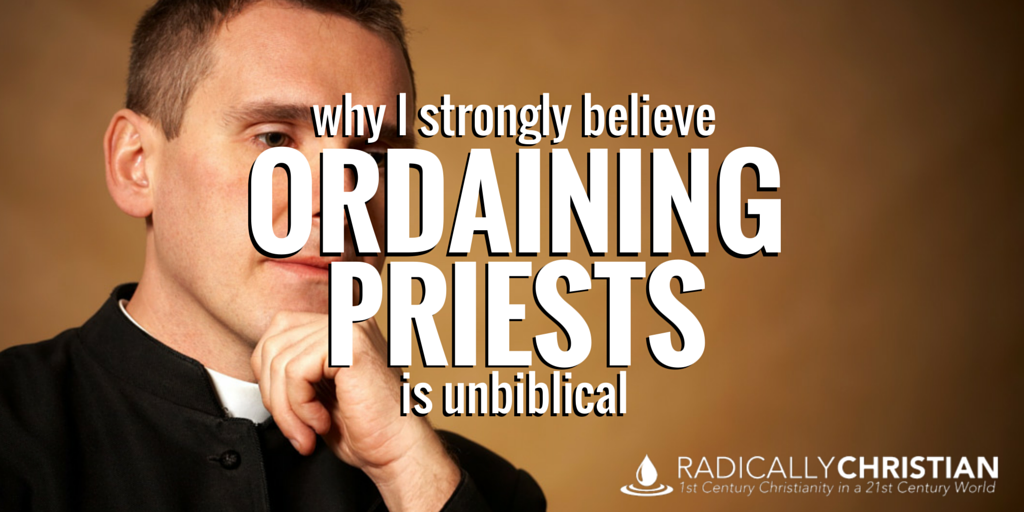 Why I Strongly believe Ordaining Priests is Unbiblical