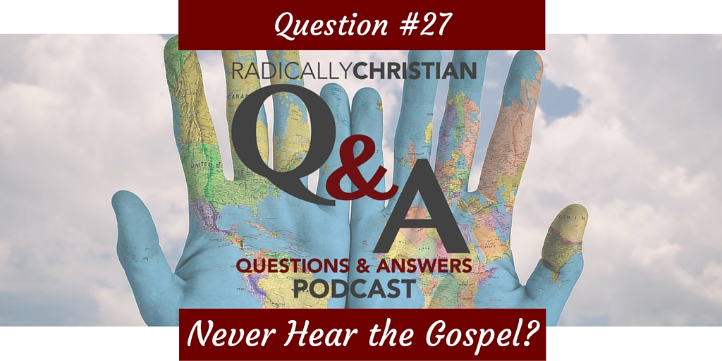Q&A #27 – What about those who never hear the gospel?